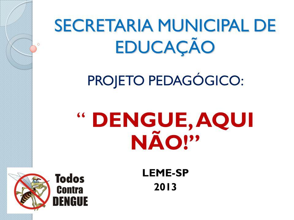 SECRETARIA MUNICIPAL DE EDUCAÇÃO PROJETO PEDAGÓGICO: DENGUE, AQUI NÃO! LEME-SP 2013