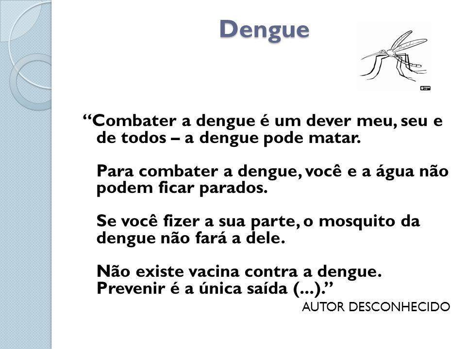 Dengue Combater a dengue é um dever meu, seu e de todos – a dengue pode matar. Para combater a dengue, você e a água não podem ficar parados. Se você