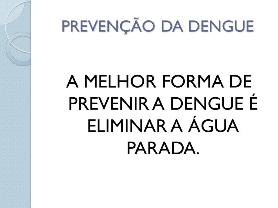 PREVENÇÃO DA DENGUE A MELHOR FORMA DE PREVENIR A DENGUE É ELIMINAR A ÁGUA PARADA.