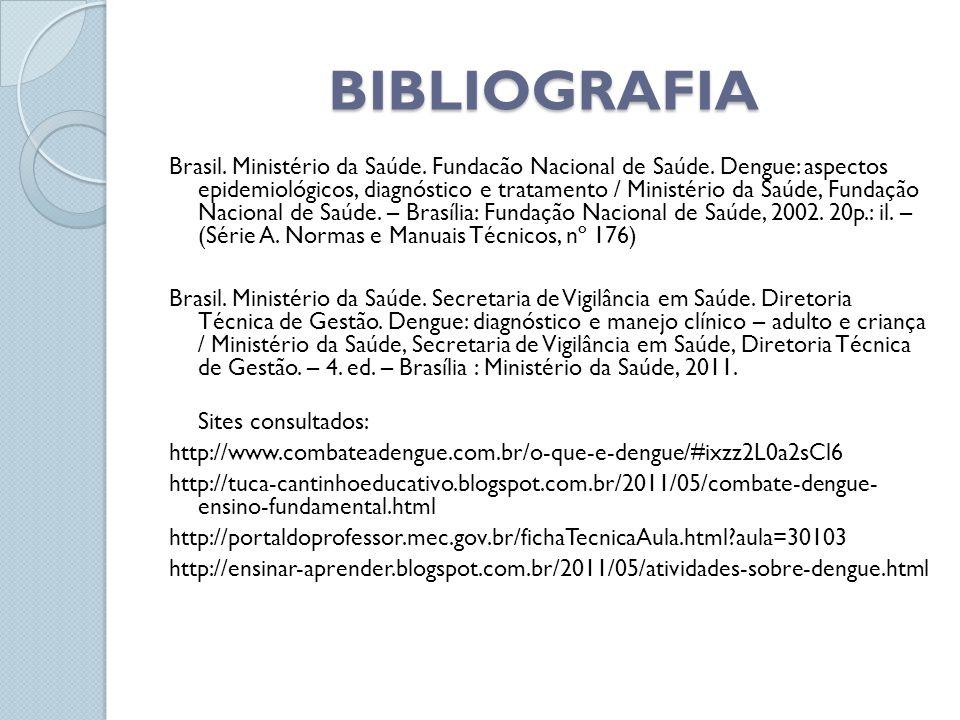 BIBLIOGRAFIA Brasil. Ministério da Saúde. Fundacão Nacional de Saúde. Dengue: aspectos epidemiológicos, diagnóstico e tratamento / Ministério da Saúde