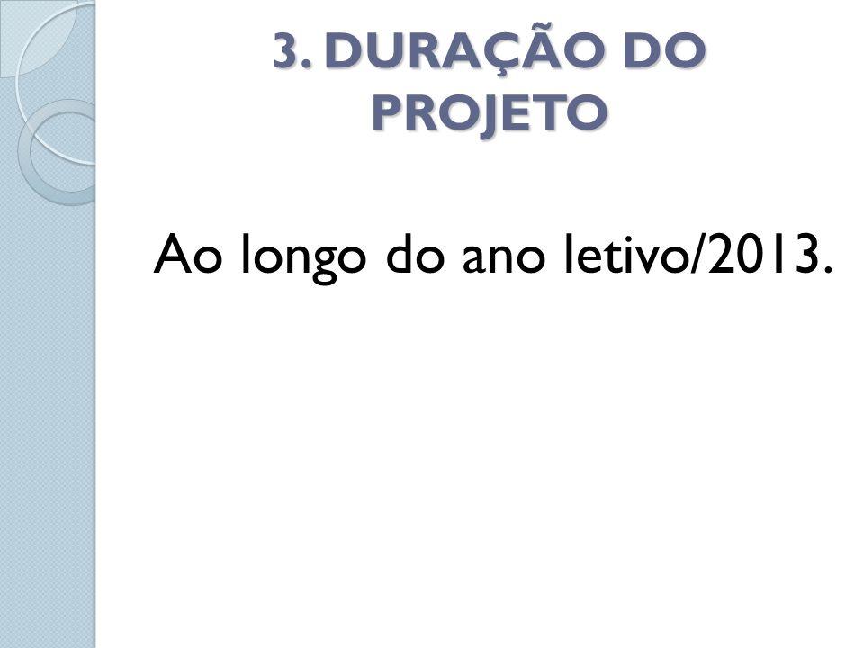 3. DURAÇÃO DO PROJETO Ao longo do ano letivo/2013.