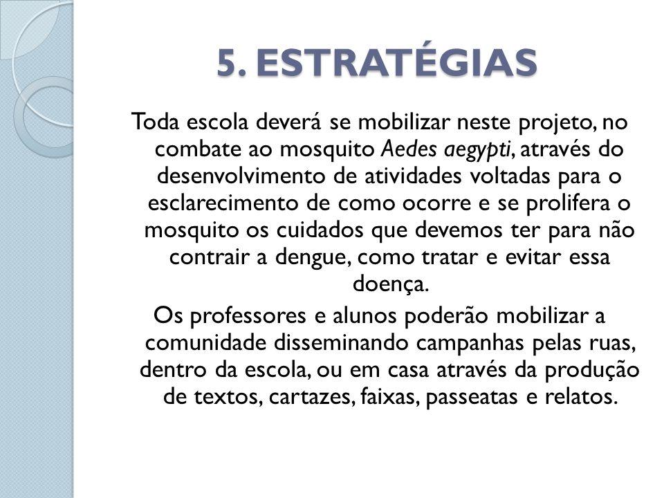 5. ESTRATÉGIAS Toda escola deverá se mobilizar neste projeto, no combate ao mosquito Aedes aegypti, através do desenvolvimento de atividades voltadas