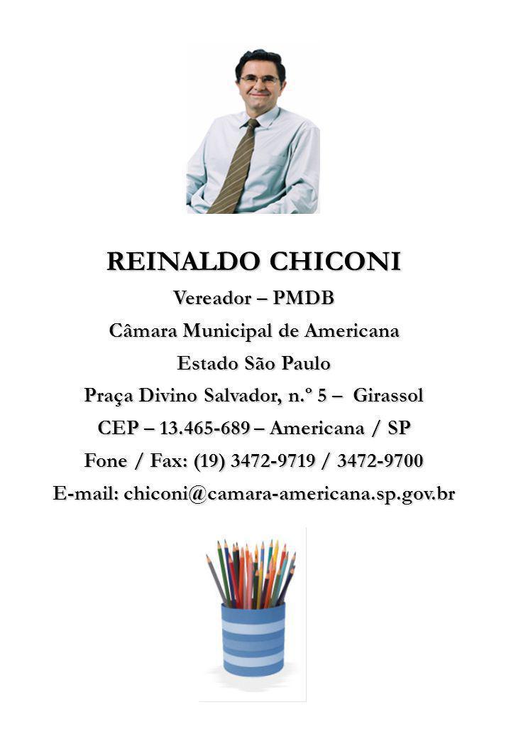 REINALDO CHICONI Vereador – PMDB Câmara Municipal de Americana Estado São Paulo Praça Divino Salvador, n.º 5 – Girassol CEP – 13.465-689 – Americana / SP Fone / Fax: (19) 3472-9719 / 3472-9700 E-mail: chiconi@camara-americana.sp.gov.br