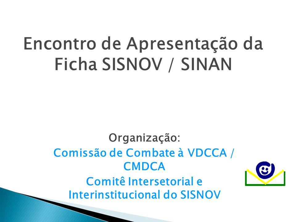 Encontro de Apresentação da Ficha SISNOV / SINAN Organização: Comissão de Combate à VDCCA / CMDCA Comitê Intersetorial e Interinstitucional do SISNOV