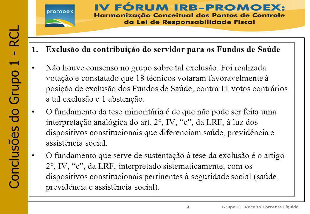 3 Grupo I – Receita Corrente Líquida 1.Exclusão da contribuição do servidor para os Fundos de Saúde Não houve consenso no grupo sobre tal exclusão.