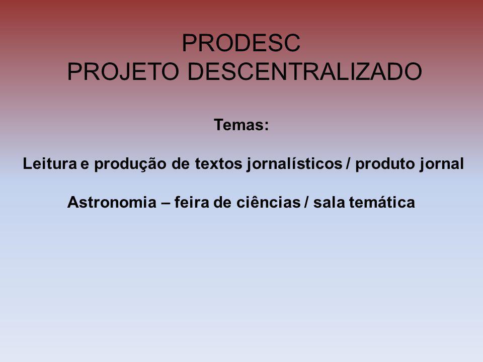 PRODESC PROJETO DESCENTRALIZADO Temas: Leitura e produção de textos jornalísticos / produto jornal Astronomia – feira de ciências / sala temática