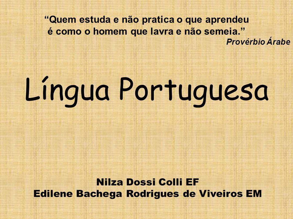 Língua Portuguesa Nilza Dossi Colli EF Edilene Bachega Rodrigues de Viveiros EM Quem estuda e não pratica o que aprendeu é como o homem que lavra e nã
