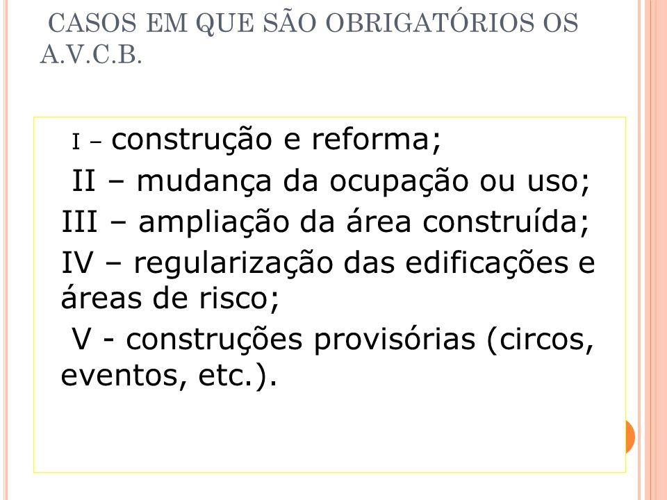 CASOS EM QUE SÃO OBRIGATÓRIOS OS A.V.C.B. I – construção e reforma; II – mudança da ocupação ou uso; III – ampliação da área construída; IV – regulari