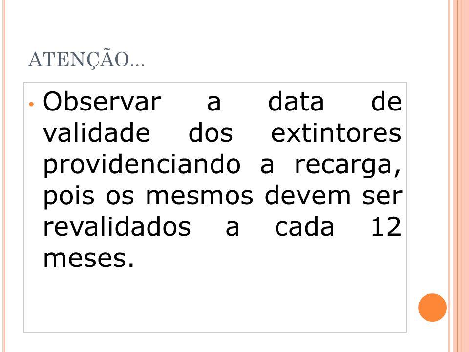 ATENÇÃO... Observar a data de validade dos extintores providenciando a recarga, pois os mesmos devem ser revalidados a cada 12 meses.