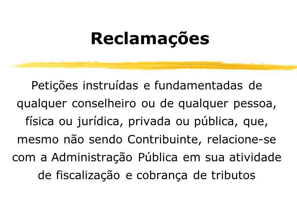 Reclamações Petições instruídas e fundamentadas de qualquer conselheiro ou de qualquer pessoa, física ou jurídica, privada ou pública, que, mesmo não sendo Contribuinte, relacione-se com a Administração Pública em sua atividade de fiscalização e cobrança de tributos