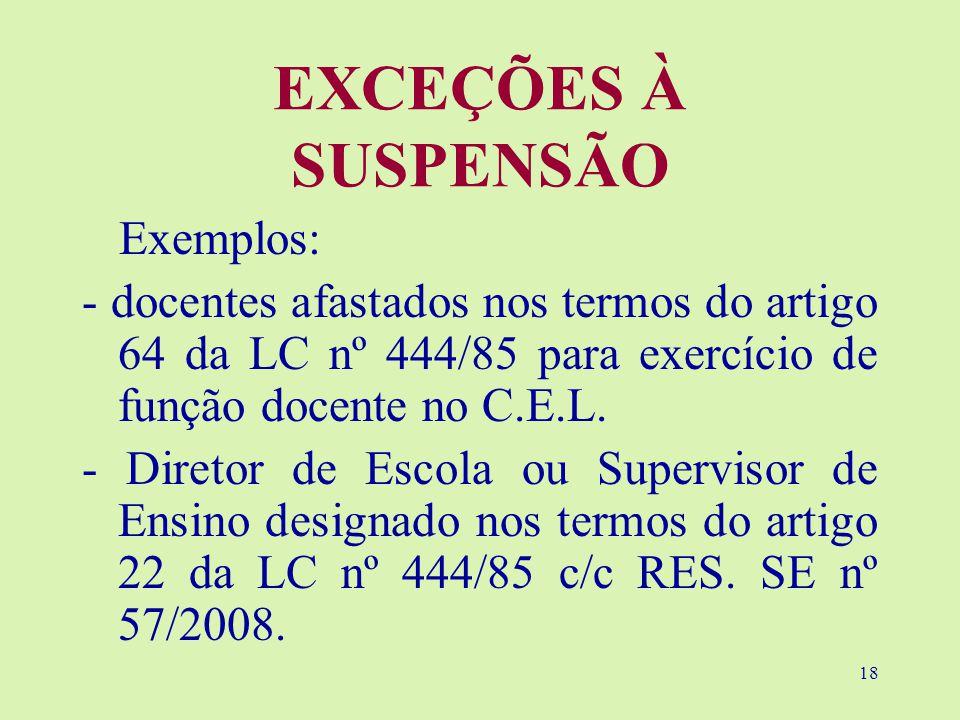 18 EXCEÇÕES À SUSPENSÃO Exemplos: - docentes afastados nos termos do artigo 64 da LC nº 444/85 para exercício de função docente no C.E.L.