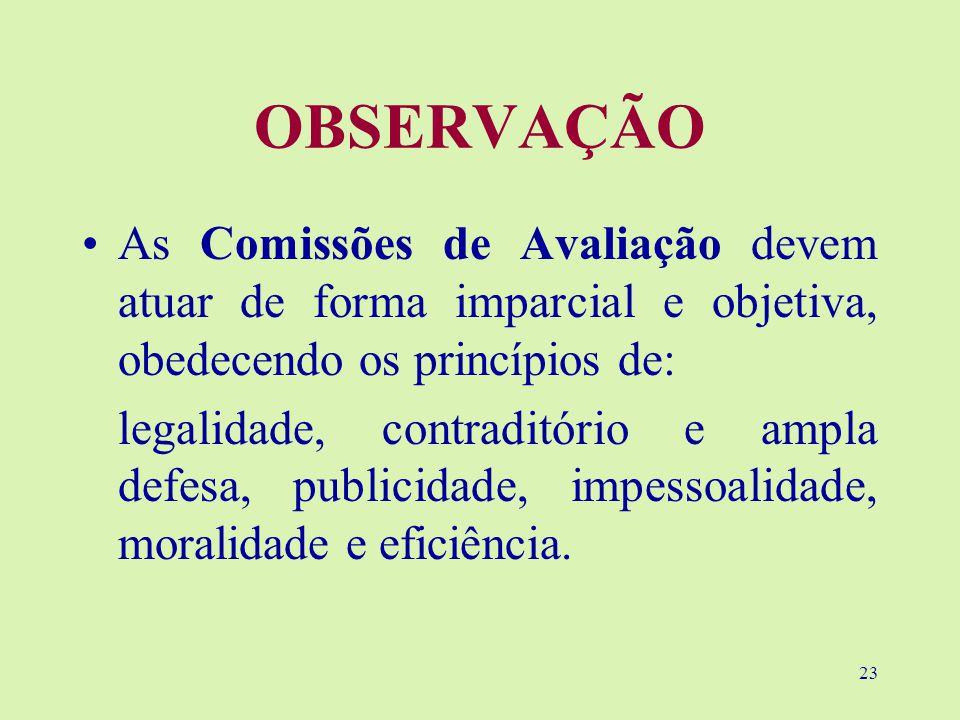 23 OBSERVAÇÃO As Comissões de Avaliação devem atuar de forma imparcial e objetiva, obedecendo os princípios de: legalidade, contraditório e ampla defesa, publicidade, impessoalidade, moralidade e eficiência.