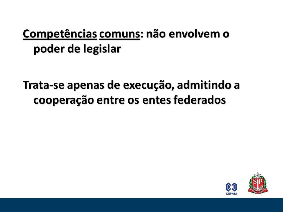 Competências comuns: não envolvem o poder de legislar Trata-se apenas de execução, admitindo a cooperação entre os entes federados