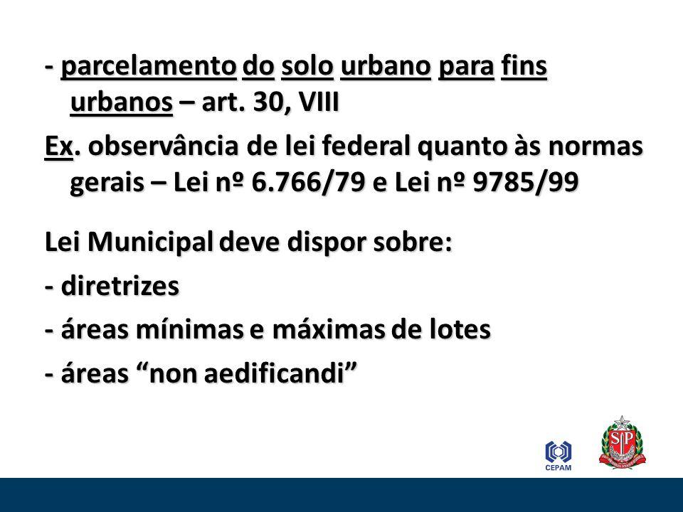 - parcelamento do solo urbano para fins urbanos – art. 30, VIII Ex. observância de lei federal quanto às normas gerais – Lei nº 6.766/79 e Lei nº 9785