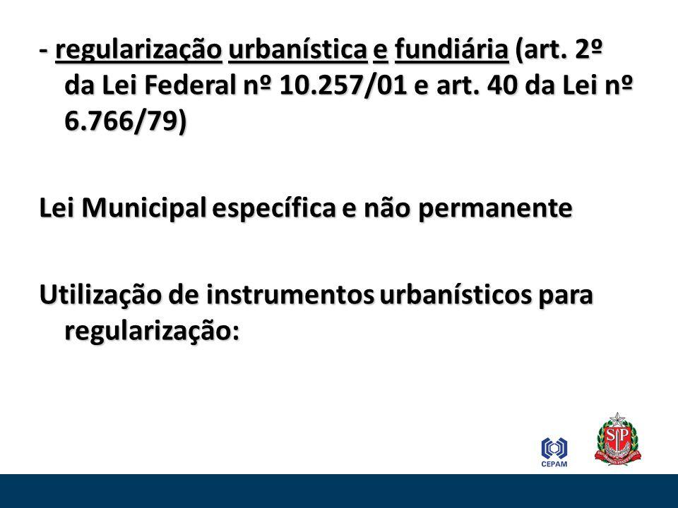 - regularização urbanística e fundiária (art. 2º da Lei Federal nº 10.257/01 e art. 40 da Lei nº 6.766/79) Lei Municipal específica e não permanente U