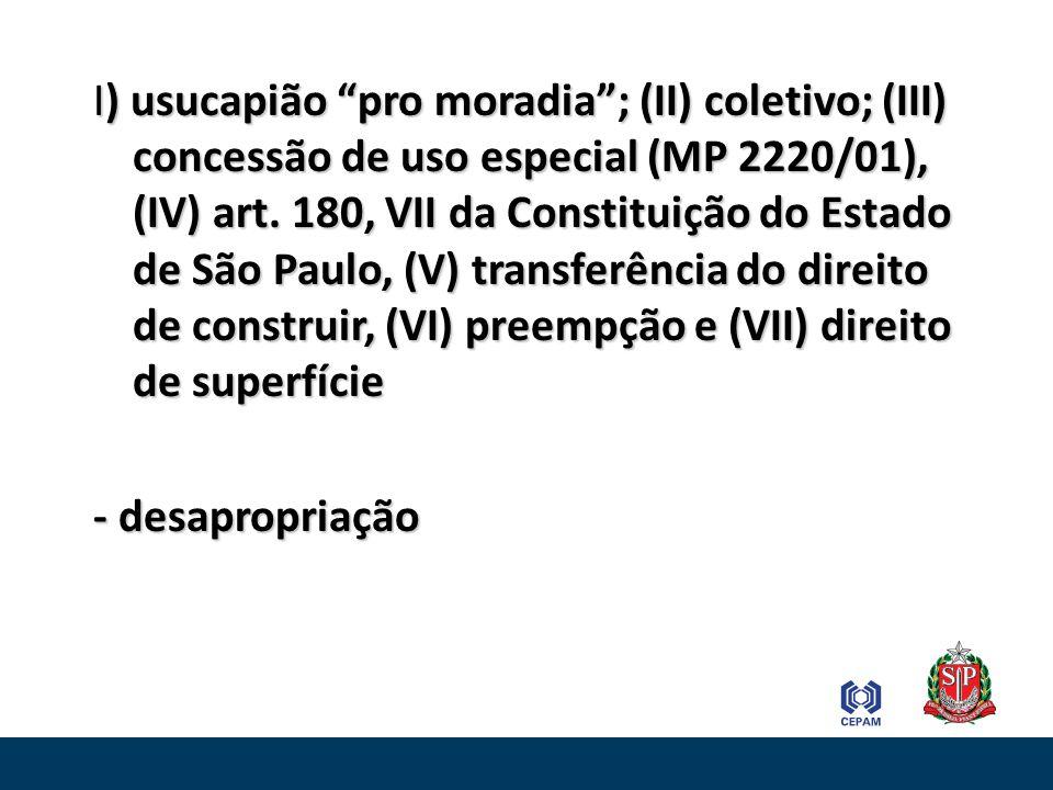 I) usucapião pro moradia; (II) coletivo; (III) concessão de uso especial (MP 2220/01), (IV) art. 180, VII da Constituição do Estado de São Paulo, (V)