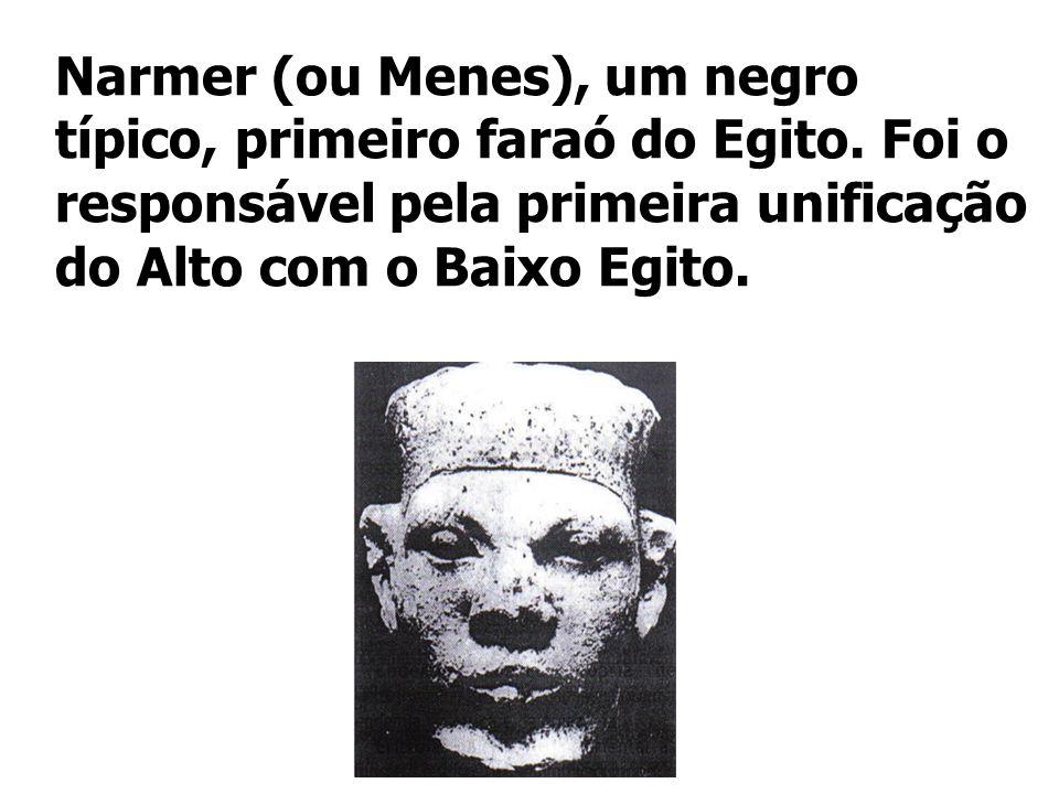 Narmer (ou Menes), um negro típico, primeiro faraó do Egito. Foi o responsável pela primeira unificação do Alto com o Baixo Egito.