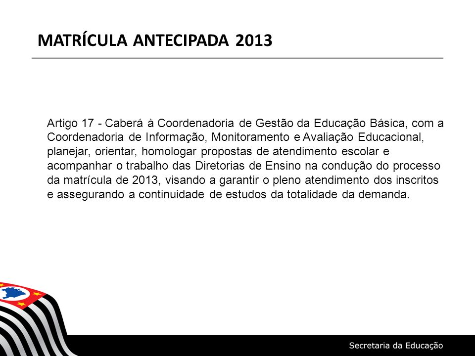 MATRÍCULA ANTECIPADA 2013 Artigo 17 - Caberá à Coordenadoria de Gestão da Educação Básica, com a Coordenadoria de Informação, Monitoramento e Avaliaçã