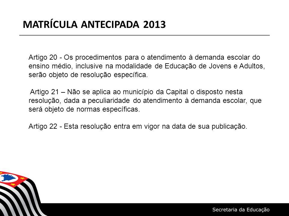 MATRÍCULA ANTECIPADA 2013 Artigo 20 - Os procedimentos para o atendimento à demanda escolar do ensino médio, inclusive na modalidade de Educação de Jovens e Adultos, serão objeto de resolução específica.