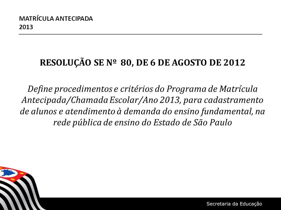 RESOLUÇÃO SE Nº 80, DE 6 DE AGOSTO DE 2012 Define procedimentos e critérios do Programa de Matrícula Antecipada/Chamada Escolar/Ano 2013, para cadastramento de alunos e atendimento à demanda do ensino fundamental, na rede pública de ensino do Estado de São Paulo MATRÍCULA ANTECIPADA 2013