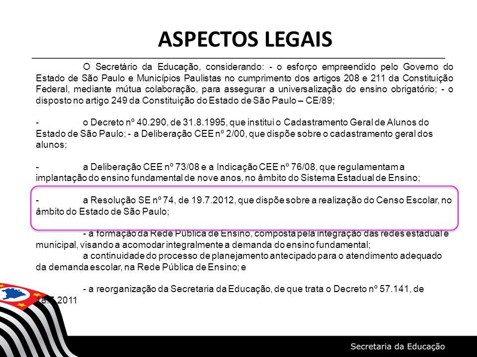 ASPECTOS LEGAIS O Secretário da Educação, considerando: - o esforço empreendido pelo Governo do Estado de São Paulo e Municípios Paulistas no cumprimento dos artigos 208 e 211 da Constituição Federal, mediante mútua colaboração, para assegurar a universalização do ensino obrigatório; - o disposto no artigo 249 da Constituição do Estado de São Paulo – CE/89; -o Decreto nº 40.290, de 31.8.1995, que institui o Cadastramento Geral de Alunos do Estado de São Paulo; - a Deliberação CEE nº 2/00, que dispõe sobre o cadastramento geral dos alunos; -a Deliberação CEE nº 73/08 e a Indicação CEE nº 76/08, que regulamentam a implantação do ensino fundamental de nove anos, no âmbito do Sistema Estadual de Ensino; -a Resolução SE nº 74, de 19.7.2012, que dispõe sobre a realização do Censo Escolar, no âmbito do Estado de São Paulo; - a formação da Rede Pública de Ensino, composta pela integração das redes estadual e municipal, visando a acomodar integralmente a demanda do ensino fundamental; a continuidade do processo de planejamento antecipado para o atendimento adequado da demanda escolar, na Rede Pública de Ensino; e - a reorganização da Secretaria da Educação, de que trata o Decreto nº 57.141, de 18.7.2011
