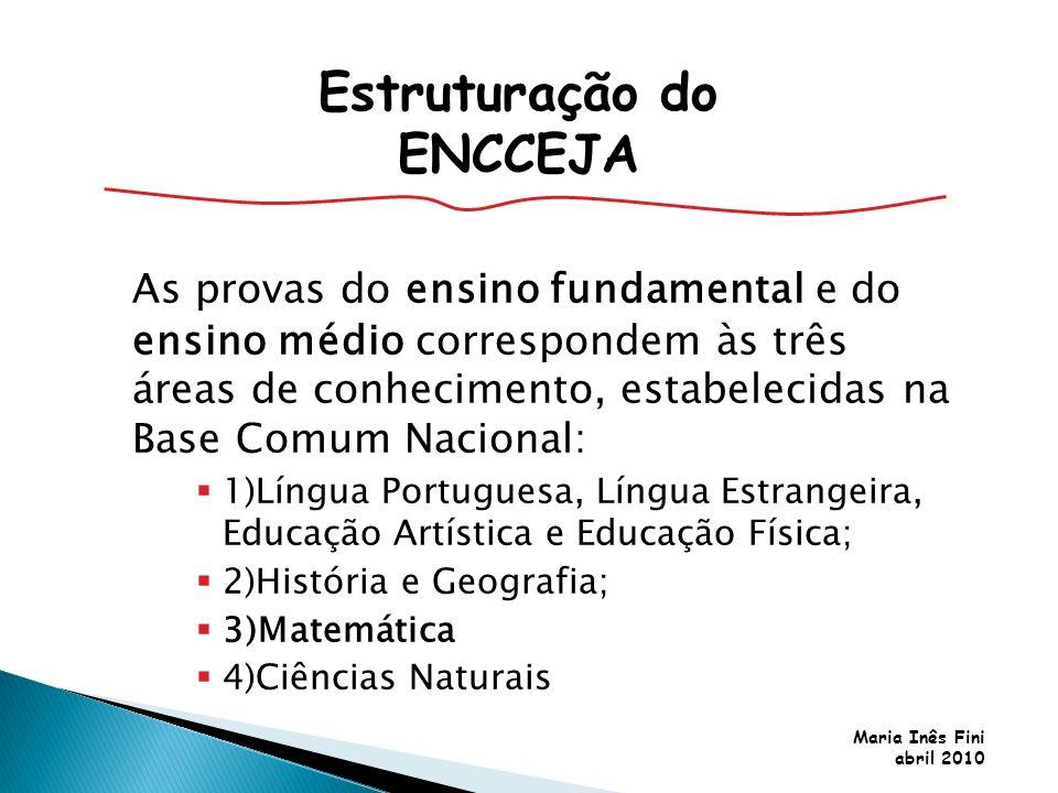 Maria Inês Fini abril 2010 As provas do ensino fundamental e do ensino médio correspondem às três áreas de conhecimento, estabelecidas na Base Comum N