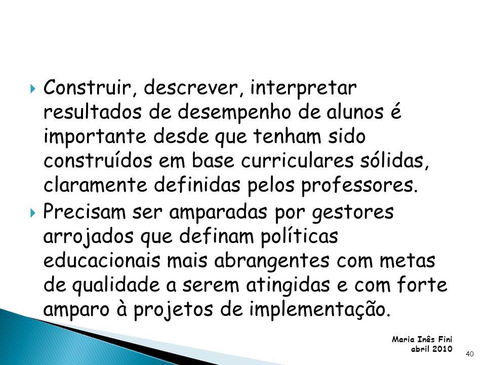 Maria Inês Fini abril 2010 Construir, descrever, interpretar resultados de desempenho de alunos é importante desde que tenham sido construídos em base