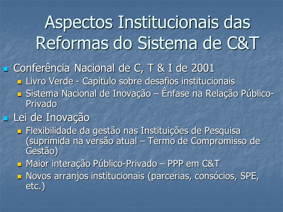 Aspectos Institucionais das Reformas do Sistema de C&T Conferência Nacional de C, T & I de 2001 Conferência Nacional de C, T & I de 2001 Livro Verde - Capítulo sobre desafios institucionais Livro Verde - Capítulo sobre desafios institucionais Sistema Nacional de Inovação – Ênfase na Relação Público- Privado Sistema Nacional de Inovação – Ênfase na Relação Público- Privado Lei de Inovação Lei de Inovação Flexibilidade da gestão nas Instituições de Pesquisa (suprimida na versão atual – Termo de Compromisso de Gestão) Flexibilidade da gestão nas Instituições de Pesquisa (suprimida na versão atual – Termo de Compromisso de Gestão) Maior interação Público-Privado – PPP em C&T Maior interação Público-Privado – PPP em C&T Novos arranjos institucionais (parcerias, consócios, SPE, etc.) Novos arranjos institucionais (parcerias, consócios, SPE, etc.)