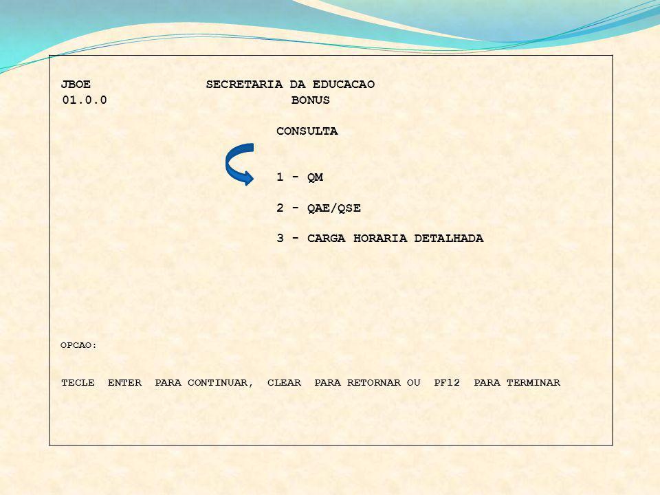 JBOE SECRETARIA DA EDUCACAO 01.0.0 BONUS CONSULTA 1 - QM 2 - QAE/QSE 3 - CARGA HORARIA DETALHADA OPCAO: TECLE ENTER PARA CONTINUAR, CLEAR PARA RETORNA