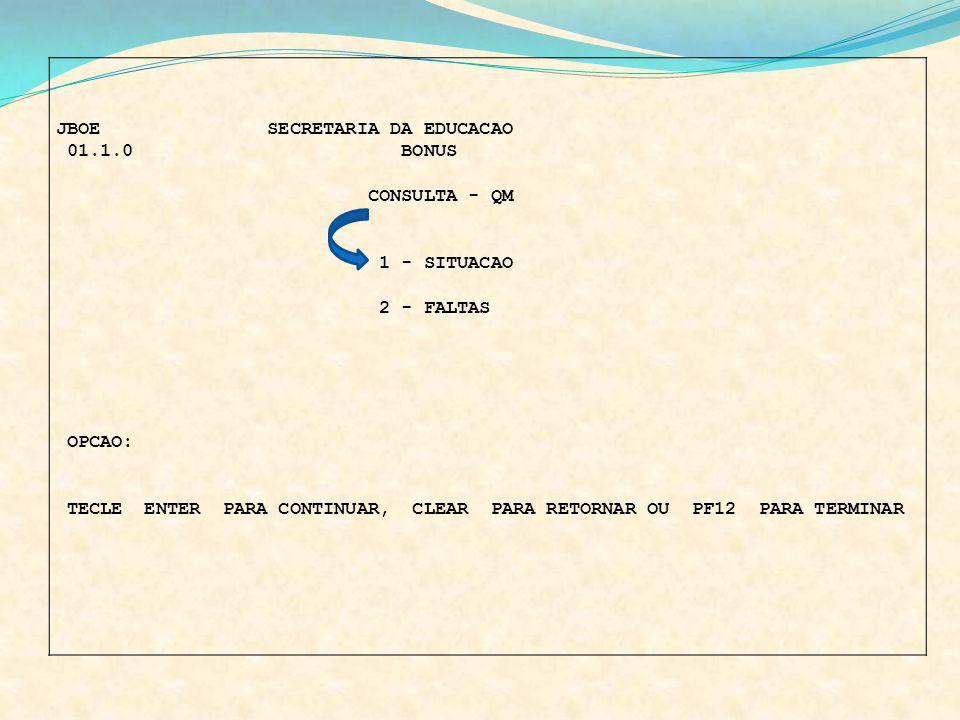 JBOE SECRETARIA DA EDUCACAO 01.1.0 BONUS CONSULTA - QM 1 - SITUACAO 2 - FALTAS OPCAO: TECLE ENTER PARA CONTINUAR, CLEAR PARA RETORNAR OU PF12 PARA TER