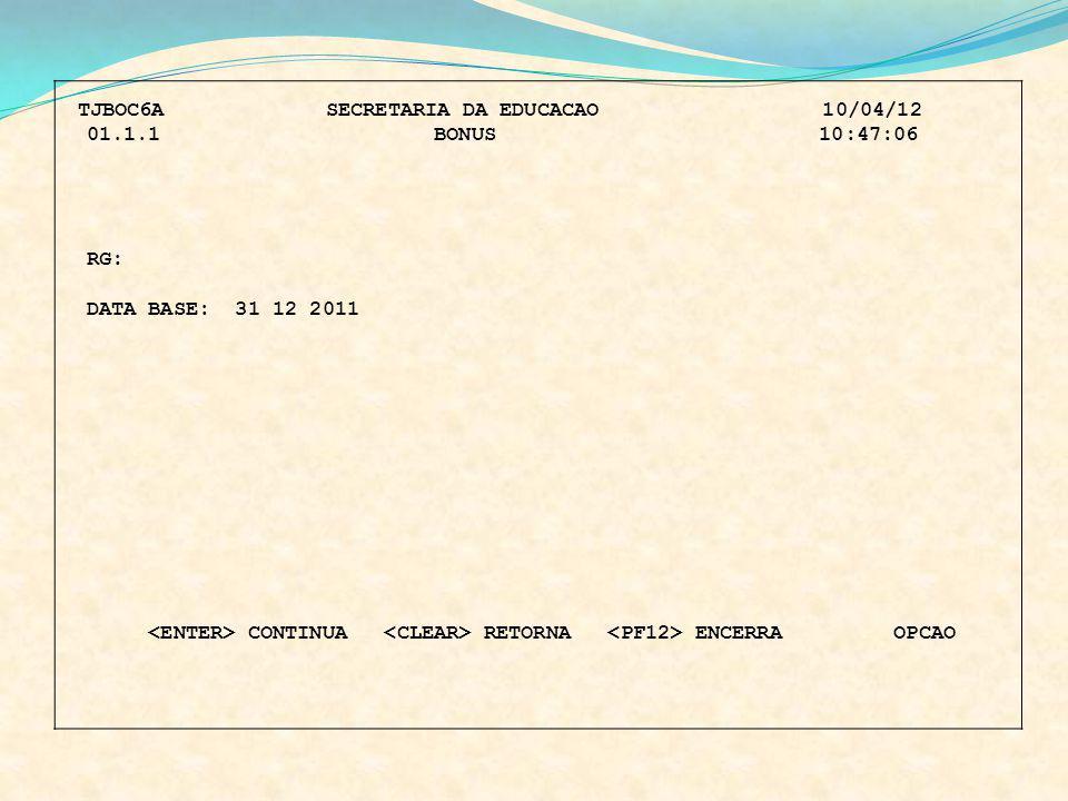 TJBOC6A SECRETARIA DA EDUCACAO 10/04/12 01.1.1 BONUS 10:47:06 RG: DATA BASE: 31 12 2011 CONTINUA RETORNA ENCERRA OPCAO