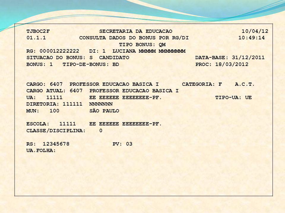 TJBOC2F SECRETARIA DA EDUCACAO 10/04/12 01.1.1 CONSULTA DADOS DO BONUS POR RG/DI 10:49:14 TIPO BONUS: QM RG: 000012222222 DI: 1 LUCIANA MMMMM MMMMMMMM