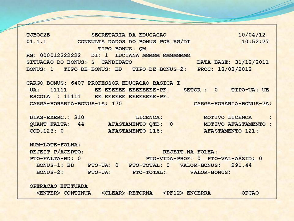 TJBOC2B SECRETARIA DA EDUCACAO 10/04/12 01.1.1 CONSULTA DADOS DO BONUS POR RG/DI 10:52:27 TIPO BONUS: QM RG: 000012222222 DI: 1 LUCIANA MMMMM MMMMMMMM