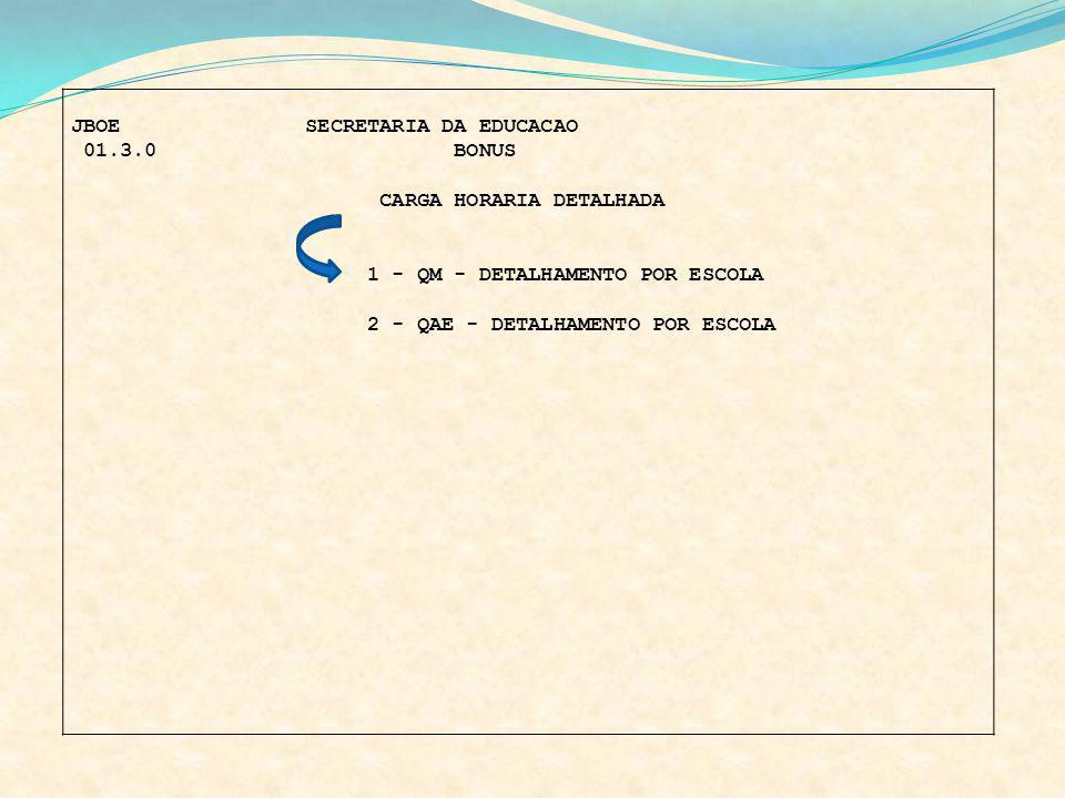 JBOE SECRETARIA DA EDUCACAO 01.3.0 BONUS CARGA HORARIA DETALHADA 1 - QM - DETALHAMENTO POR ESCOLA 2 - QAE - DETALHAMENTO POR ESCOLA