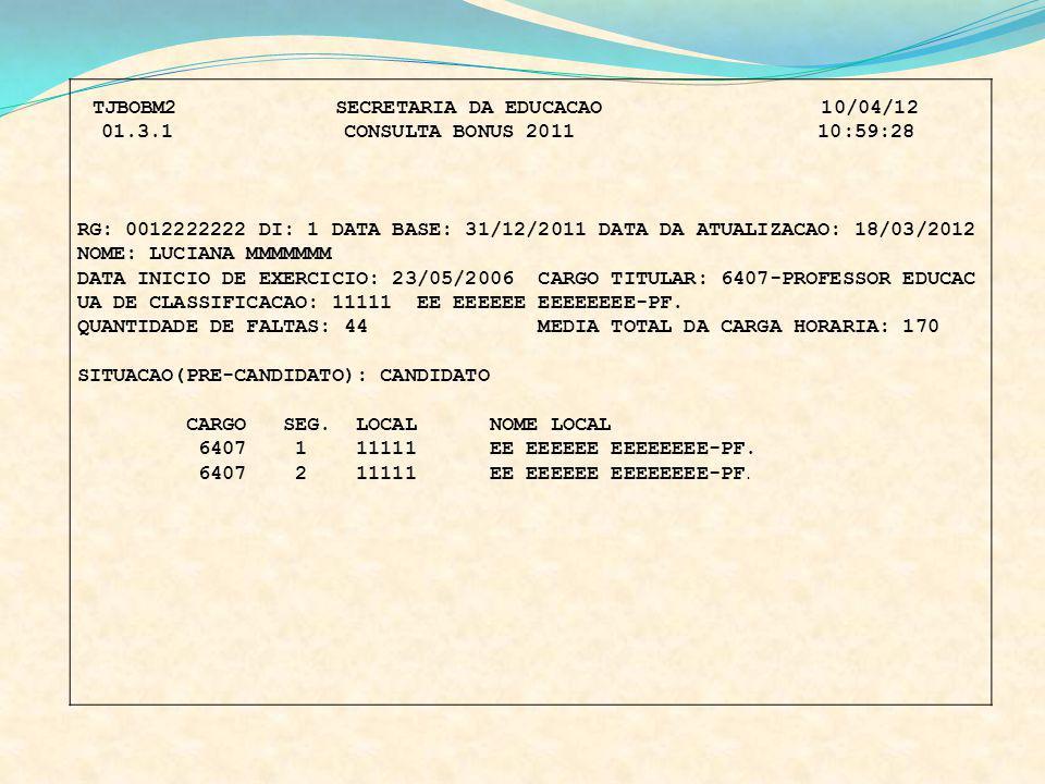 TJBOBM2 SECRETARIA DA EDUCACAO 10/04/12 01.3.1 CONSULTA BONUS 2011 10:59:28 RG: 0012222222 DI: 1 DATA BASE: 31/12/2011 DATA DA ATUALIZACAO: 18/03/2012