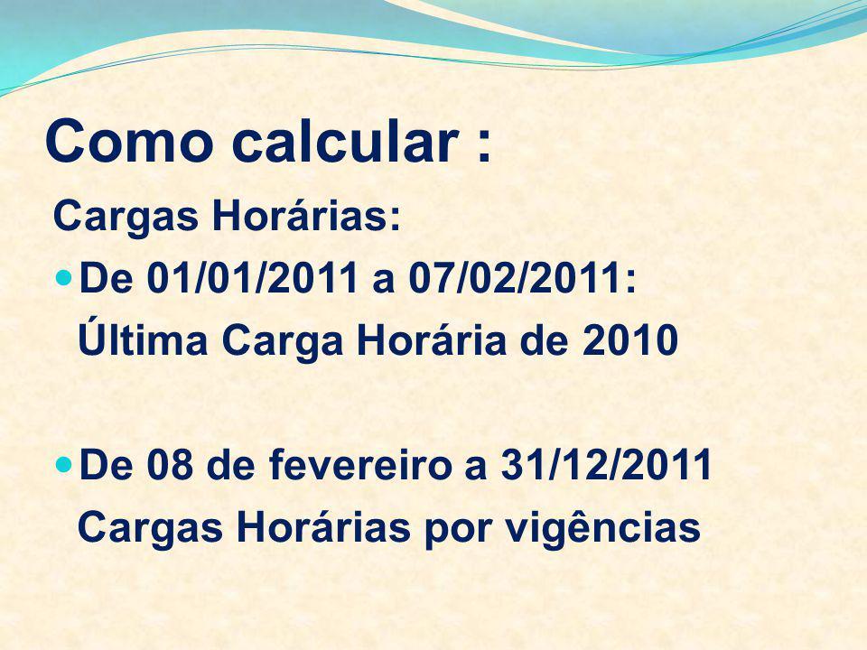 Como calcular : Cargas Horárias: De 01/01/2011 a 07/02/2011: Última Carga Horária de 2010 De 08 de fevereiro a 31/12/2011 Cargas Horárias por vigência