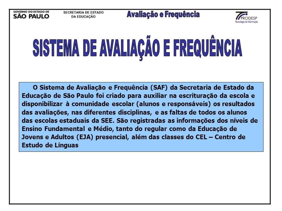 O Sistema de Avaliação e Frequência (SAF) da Secretaria de Estado da Educação de São Paulo foi criado para auxiliar na escrituração da escola e dispon