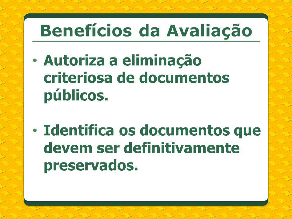 Autoriza a eliminação criteriosa de documentos públicos. Identifica os documentos que devem ser definitivamente preservados. Benefícios da Avaliação