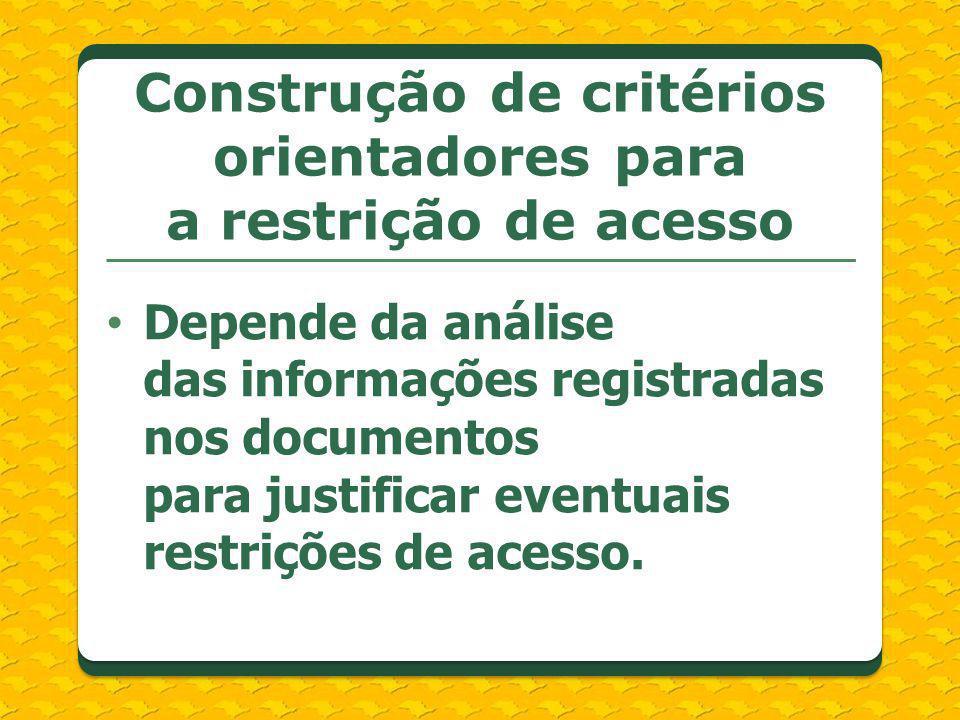 Construção de critérios orientadores para a restrição de acesso Depende da análise das informações registradas nos documentos para justificar eventuai