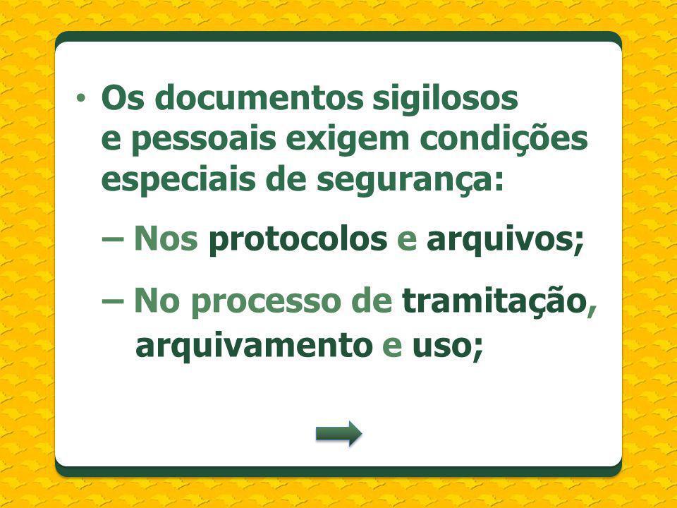 Os documentos sigilosos e pessoais exigem condições especiais de segurança: – Nos protocolos e arquivos; – No processo de tramitação, arquivamento e u