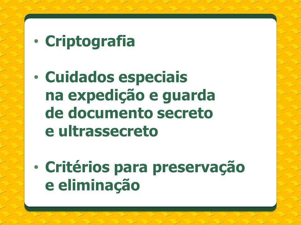 Criptografia Cuidados especiais na expedição e guarda de documento secreto e ultrassecreto Critérios para preservação e eliminação
