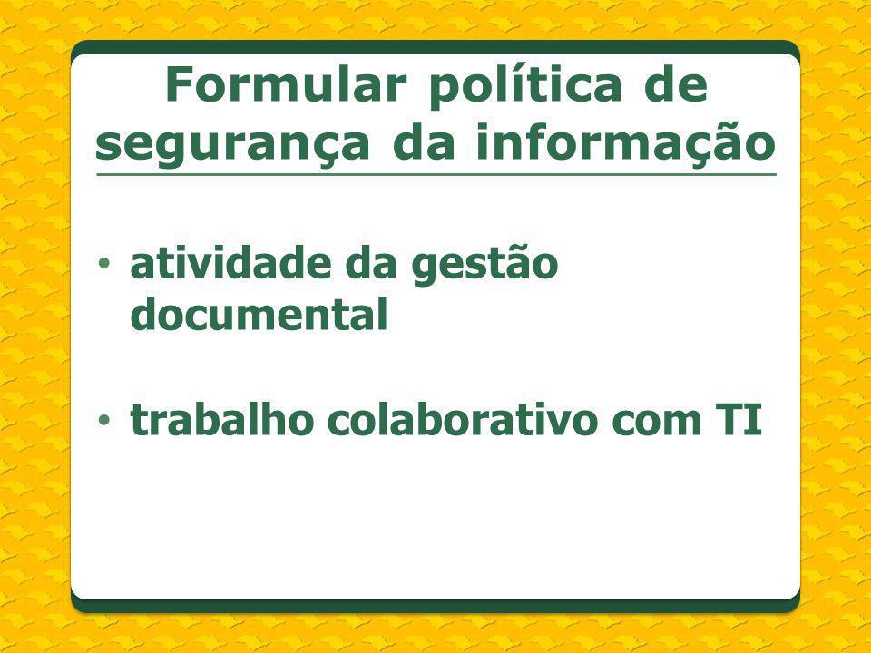 atividade da gestão documental trabalho colaborativo com TI Formular política de segurança da informação