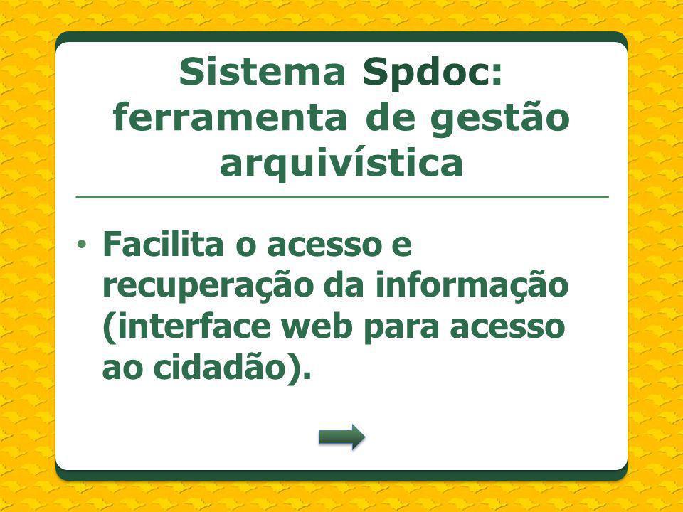 Facilita o acesso e recuperação da informação (interface web para acesso ao cidadão). Sistema Spdoc: ferramenta de gestão arquivística
