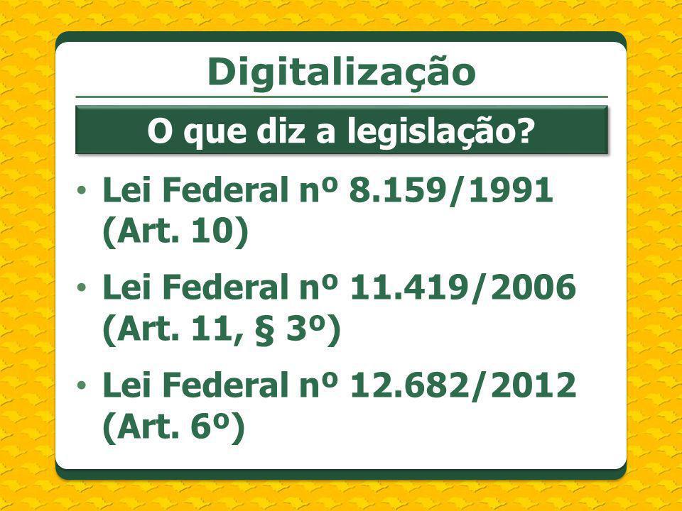 Lei Federal nº 8.159/1991 (Art. 10) Lei Federal nº 11.419/2006 (Art. 11, § 3º) Lei Federal nº 12.682/2012 (Art. 6º) Digitalização O que diz a legislaç