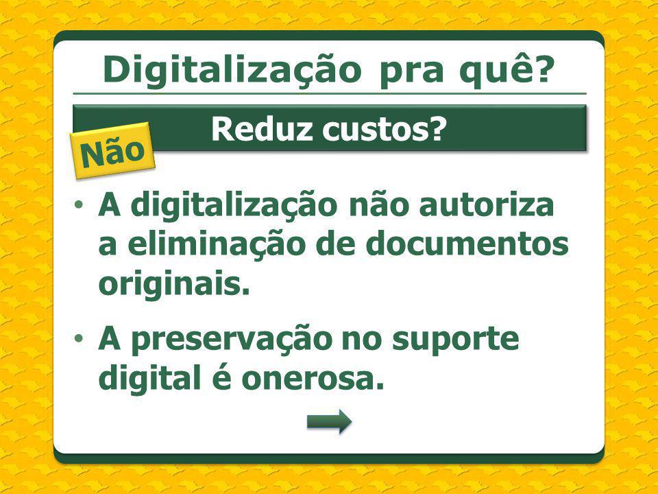 A digitalização não autoriza a eliminação de documentos originais. A preservação no suporte digital é onerosa. Digitalização pra quê? Reduz custos? Nã