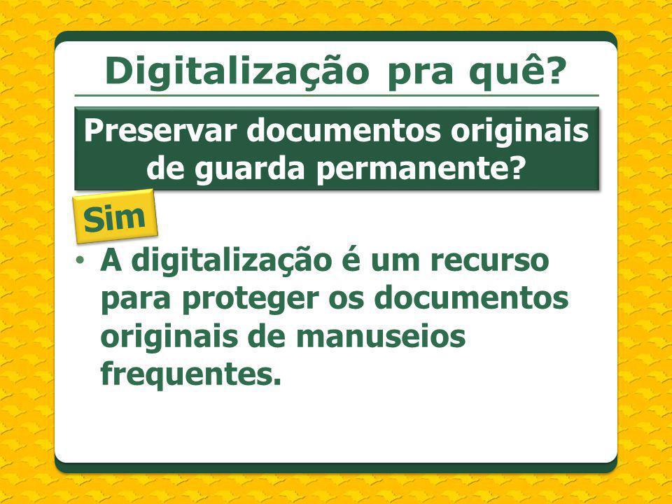 A digitalização é um recurso para proteger os documentos originais de manuseios frequentes. Digitalização pra quê? Preservar documentos originais de g