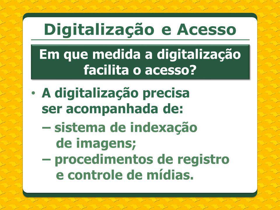 A digitalização precisa ser acompanhada de: Digitalização e Acesso Em que medida a digitalização facilita o acesso? – sistema de indexação de imagens;