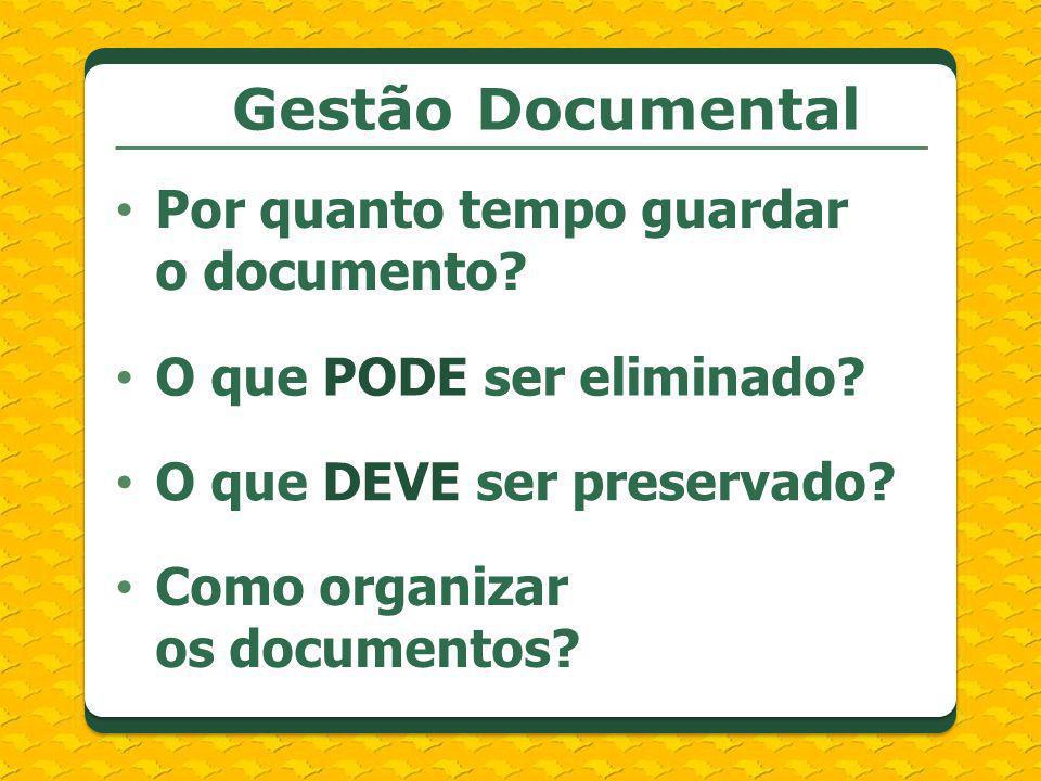 Gestão Documental Por quanto tempo guardar o documento? O que PODE ser eliminado? O que DEVE ser preservado? Como organizar os documentos?