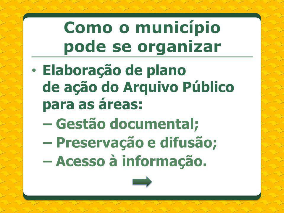 Elaboração de plano de ação do Arquivo Público para as áreas: Como o município pode se organizar – Gestão documental; – Preservação e difusão; – Acess
