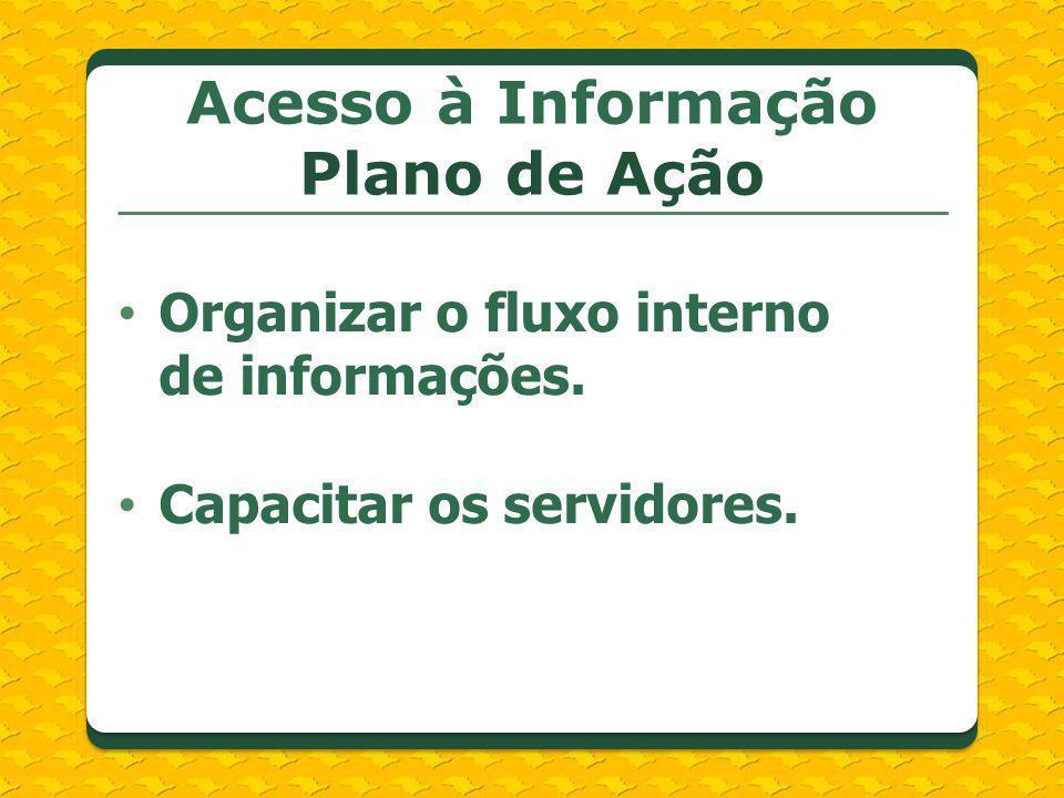 Organizar o fluxo interno de informações. Capacitar os servidores. Acesso à Informação Plano de Ação